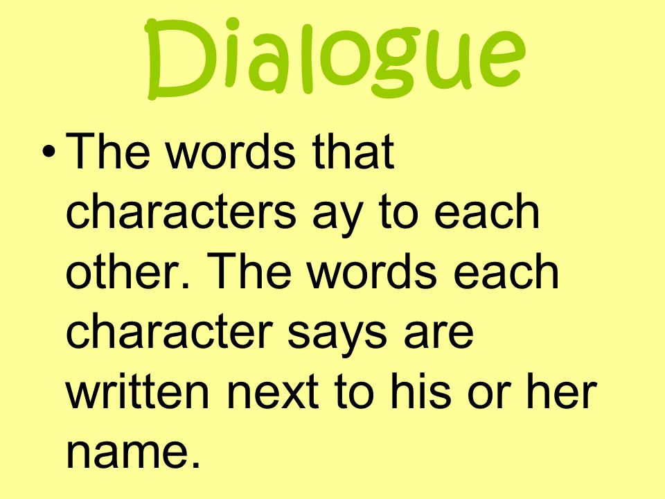 Dialogue The words that characters ay to each other. The words each character says are written next to his or her name.
