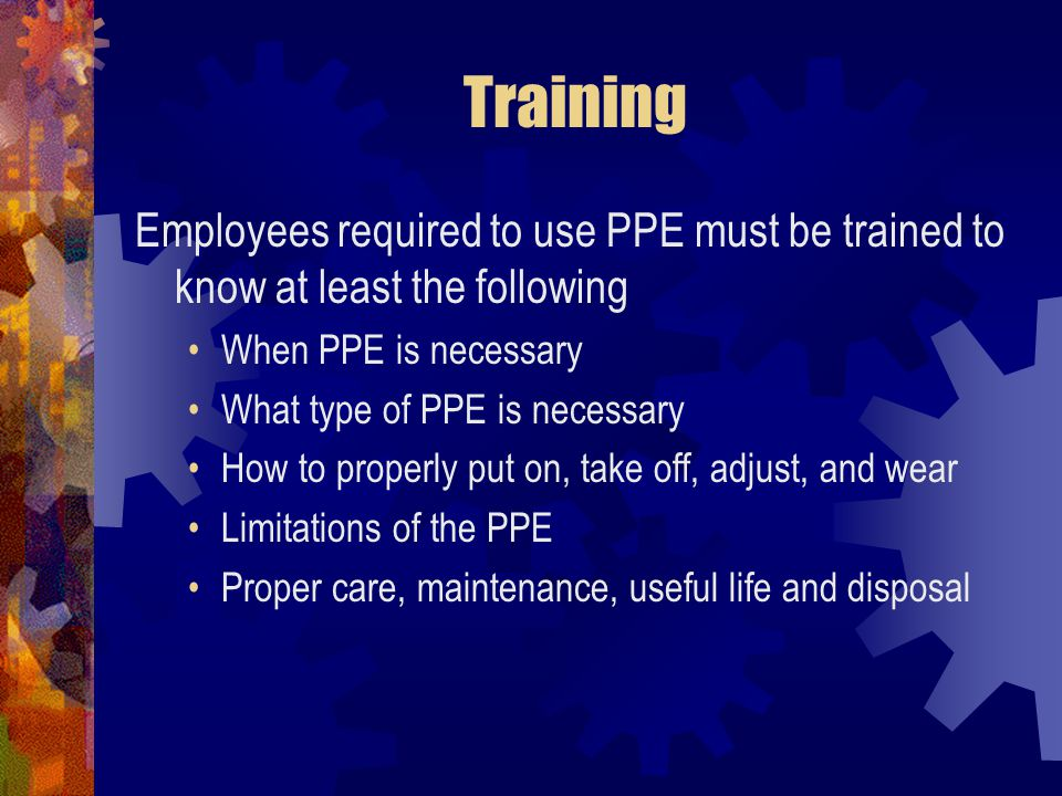 Training Employees required to use PPE must be trained to know at least the following When PPE is necessary What type of PPE is necessary How to prope