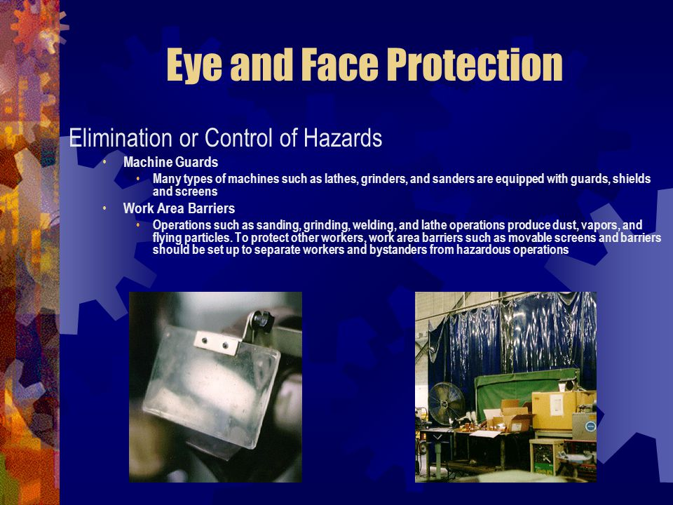 Eye and Face Protection Elimination or Control of Hazards Machine Guards Many types of machines such as lathes, grinders, and sanders are equipped wit