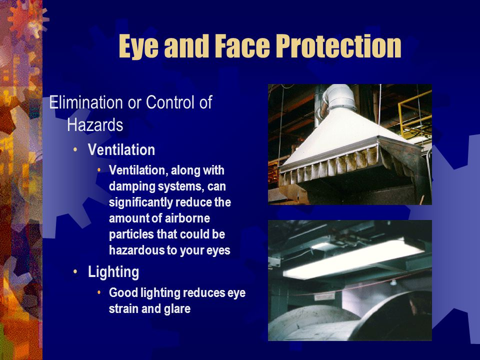 Eye and Face Protection Elimination or Control of Hazards Ventilation Ventilation, along with damping systems, can significantly reduce the amount of
