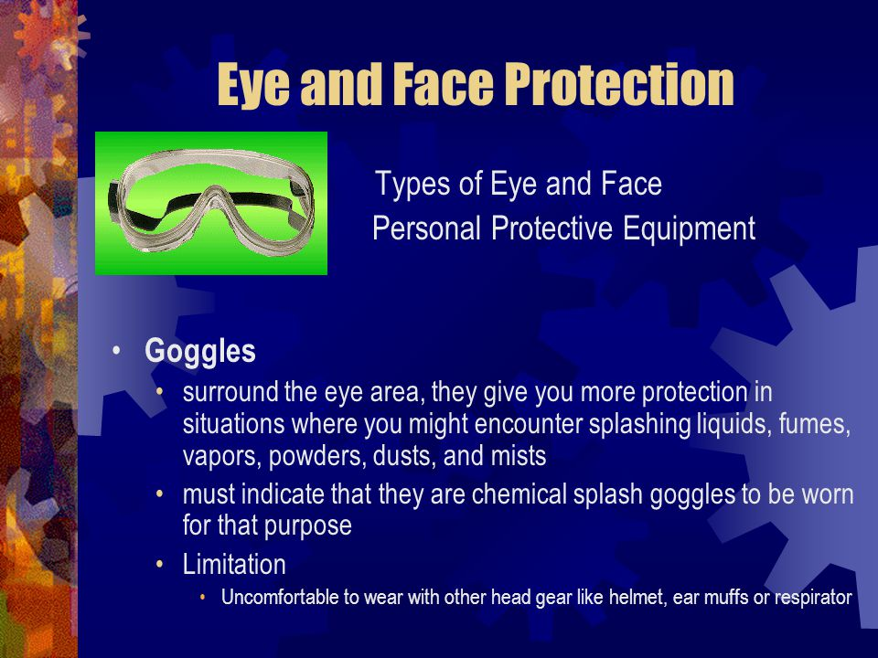 Eye and Face Protection Types of Eye and Face Personal Protective Equipment Goggles surround the eye area, they give you more protection in situations