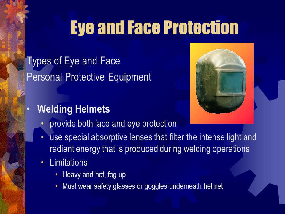 Eye and Face Protection Types of Eye and Face Personal Protective Equipment Welding Helmets provide both face and eye protection use special absorptiv