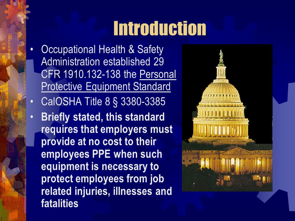 Introduction Occupational Health & Safety Administration established 29 CFR 1910.132-138 the Personal Protective Equipment Standard CalOSHA Title 8 §