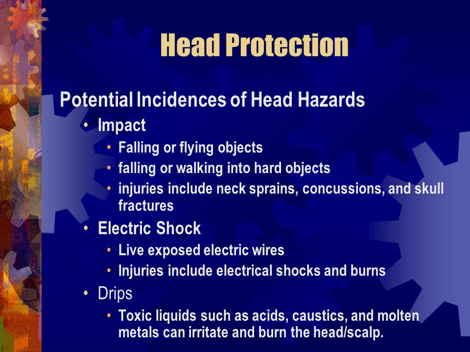 Head Protection Potential Incidences of Head Hazards Impact Falling or flying objects falling or walking into hard objects injuries include neck sprai
