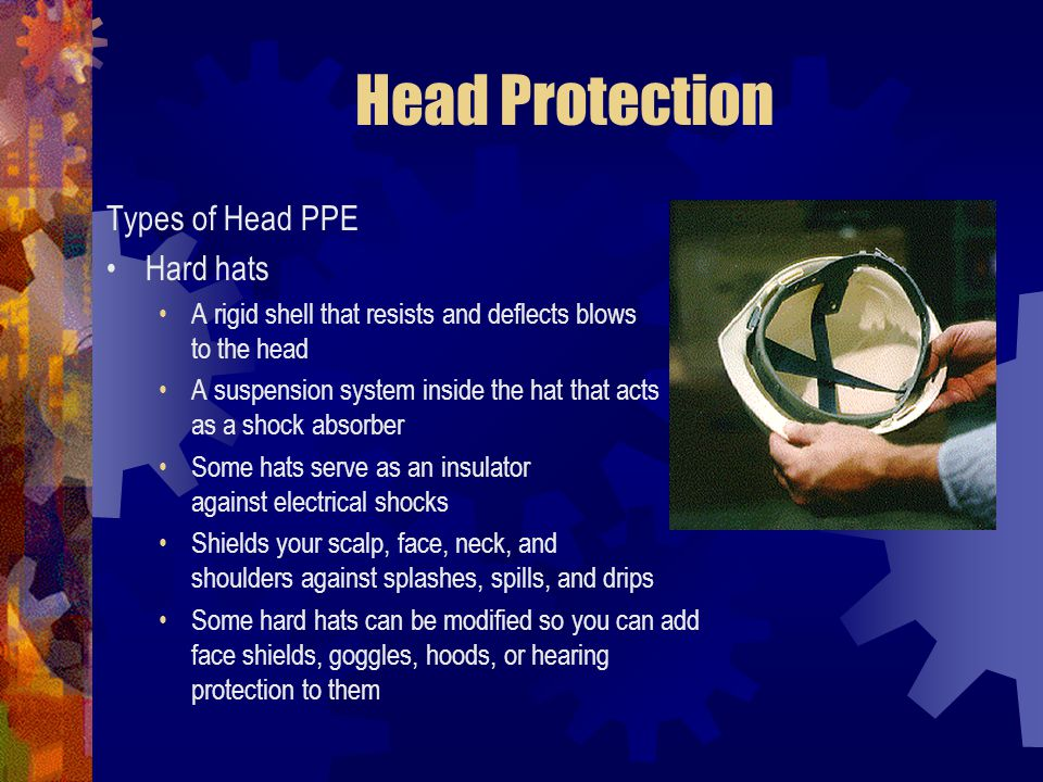 Head Protection Types of Head PPE Hard hats A rigid shell that resists and deflects blows to the head A suspension system inside the hat that acts as