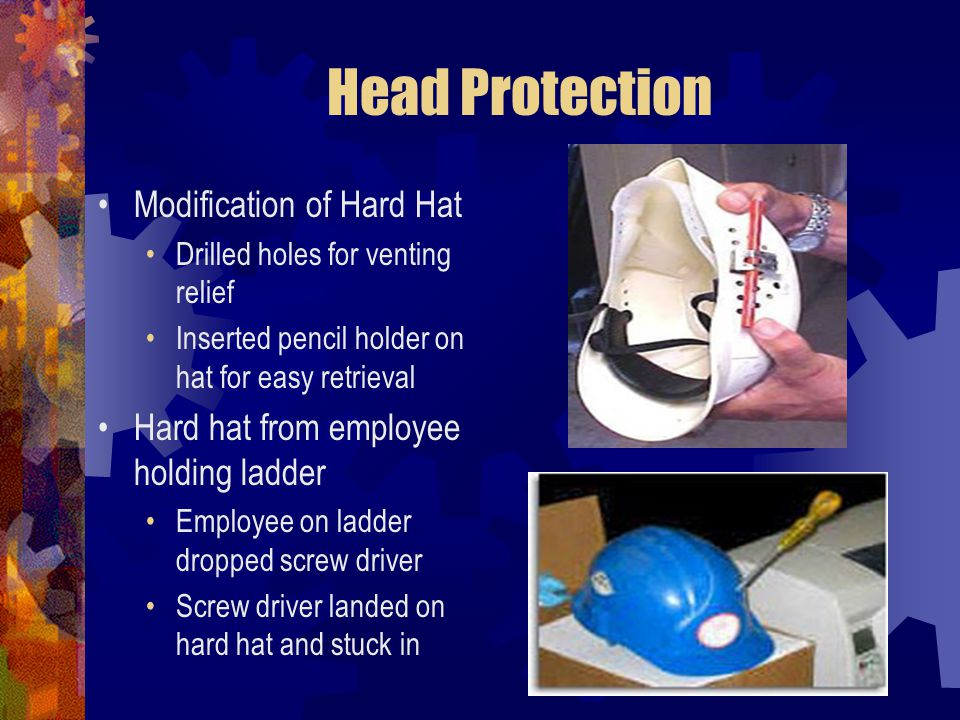 Head Protection Modification of Hard Hat Drilled holes for venting relief Inserted pencil holder on hat for easy retrieval Hard hat from employee hold