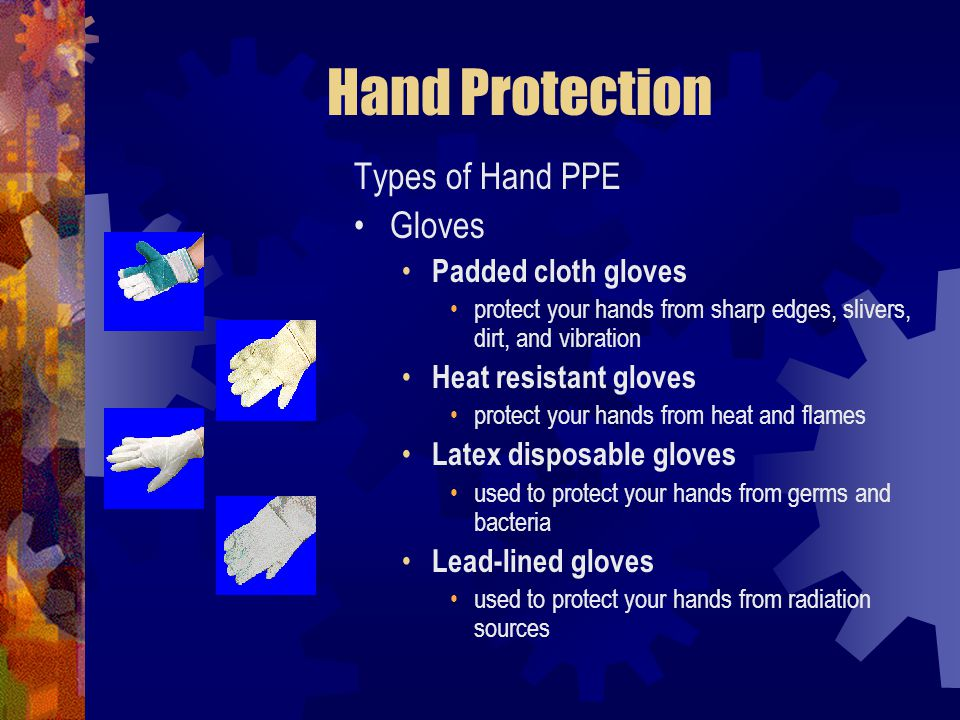 Hand Protection Types of Hand PPE Gloves Padded cloth gloves protect your hands from sharp edges, slivers, dirt, and vibration Heat resistant gloves p