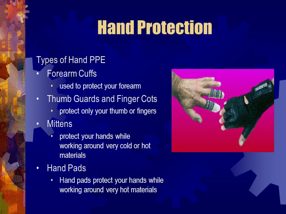 Hand Protection Types of Hand PPE Forearm Cuffs used to protect your forearm Thumb Guards and Finger Cots protect only your thumb or fingers Mittens p
