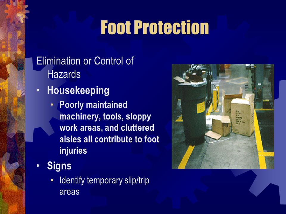 Foot Protection Elimination or Control of Hazards Housekeeping Poorly maintained machinery, tools, sloppy work areas, and cluttered aisles all contrib