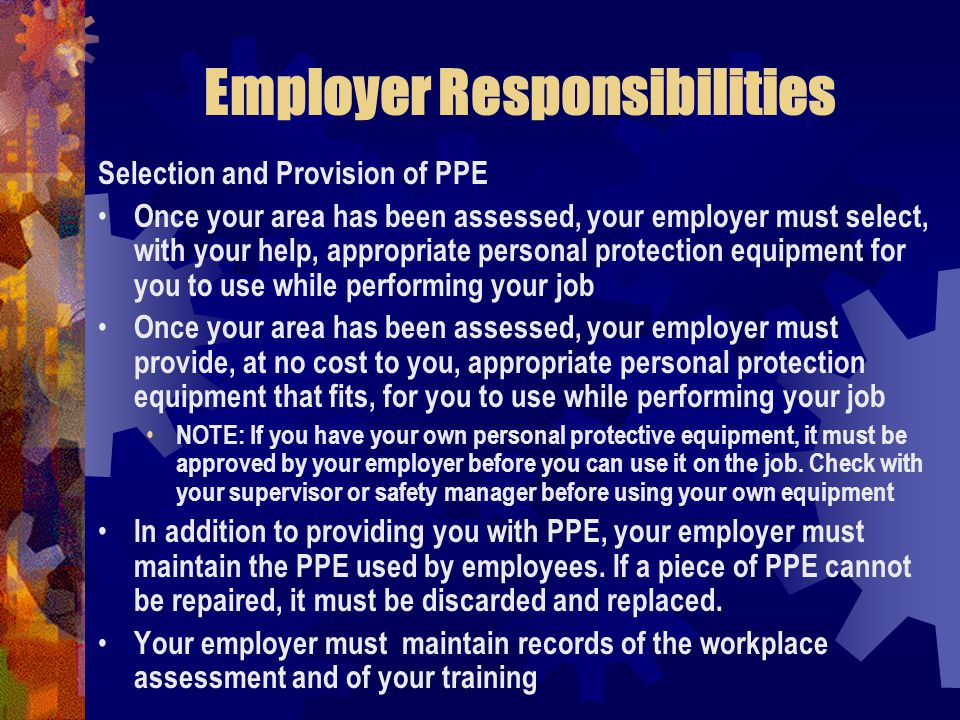 Employer Responsibilities Selection and Provision of PPE Once your area has been assessed, your employer must select, with your help, appropriate pers