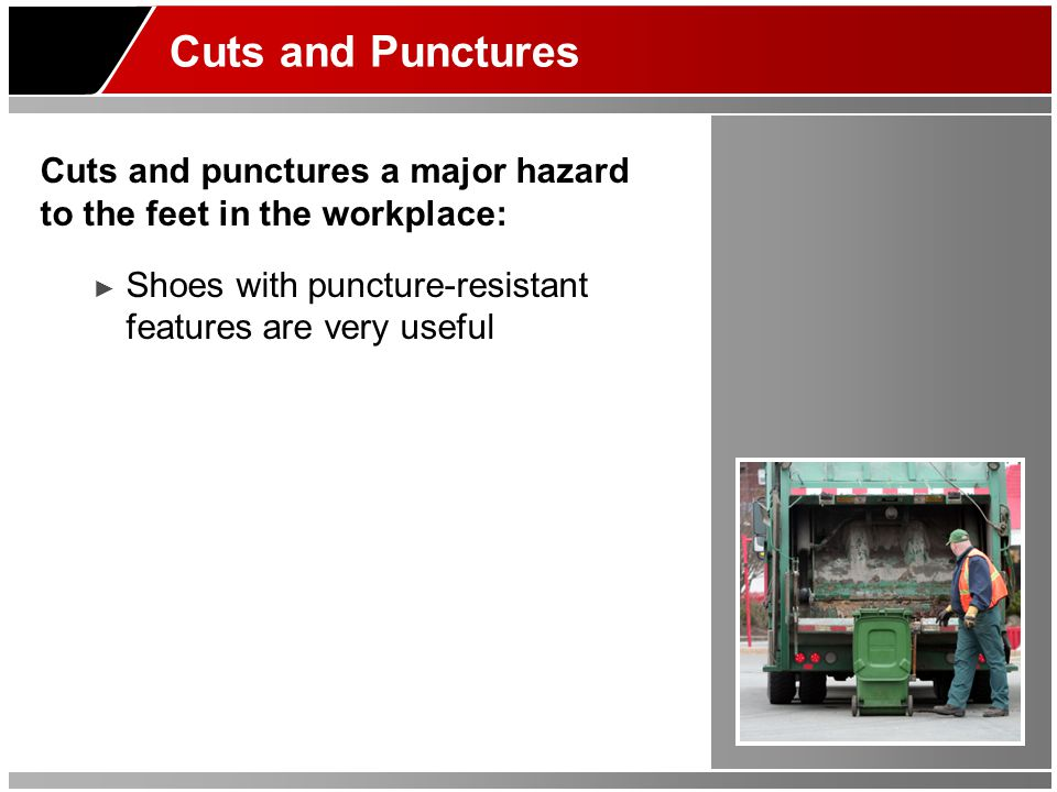 Cuts and Punctures Cuts and punctures a major hazard to the feet in the workplace: Shoes with puncture-resistant features are very useful