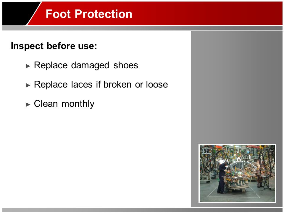 Foot Protection Inspect before use: Replace damaged shoes Replace laces if broken or loose Clean monthly