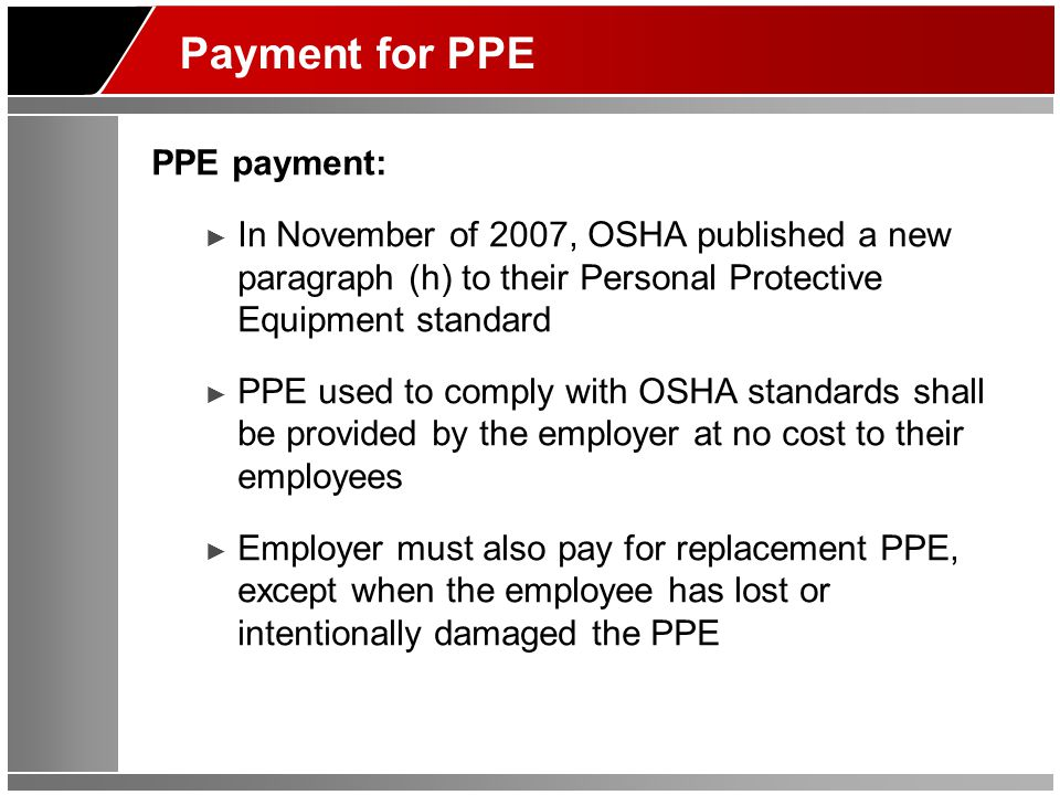 Payment for PPE PPE payment: In November of 2007, OSHA published a new paragraph (h) to their Personal Protective Equipment standard PPE used to comply with OSHA standards shall be provided by the employer at no cost to their employees Employer must also pay for replacement PPE, except when the employee has lost or intentionally damaged the PPE