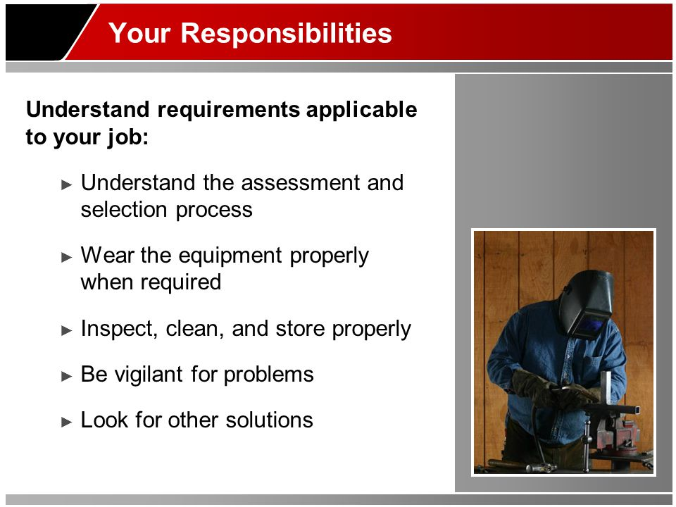 Your Responsibilities Understand requirements applicable to your job: Understand the assessment and selection process Wear the equipment properly when required Inspect, clean, and store properly Be vigilant for problems Look for other solutions