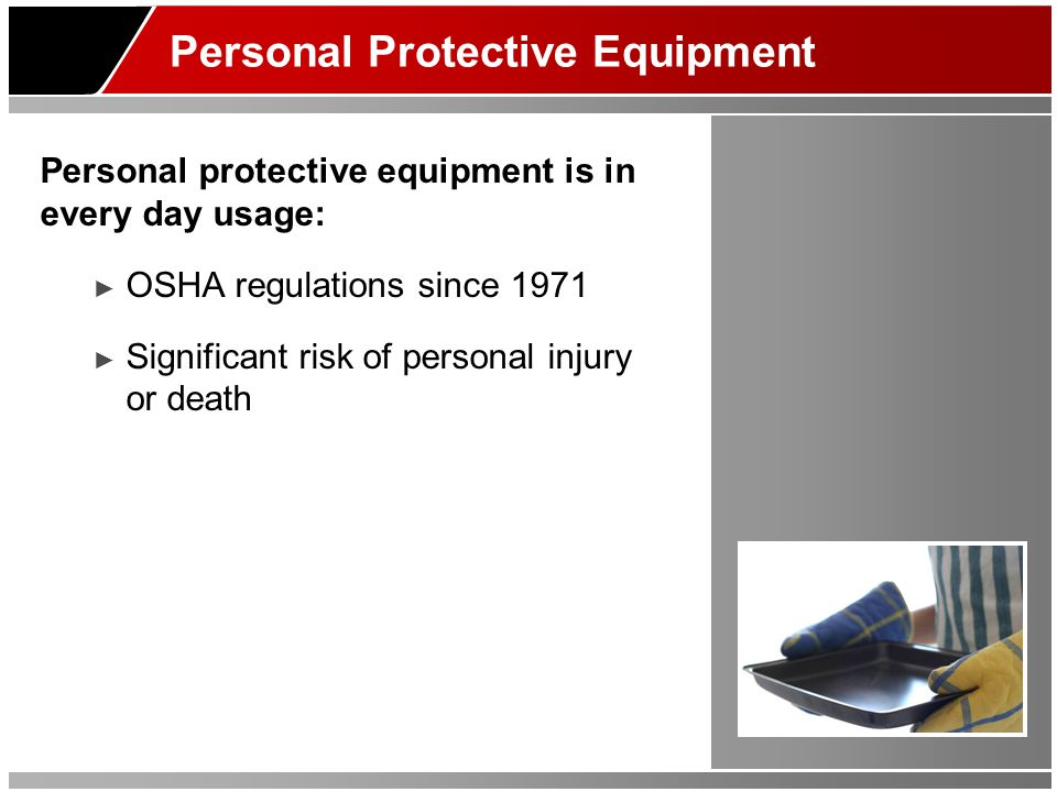 Personal Protective Equipment Personal protective equipment is in every day usage: OSHA regulations since 1971 Significant risk of personal injury or death