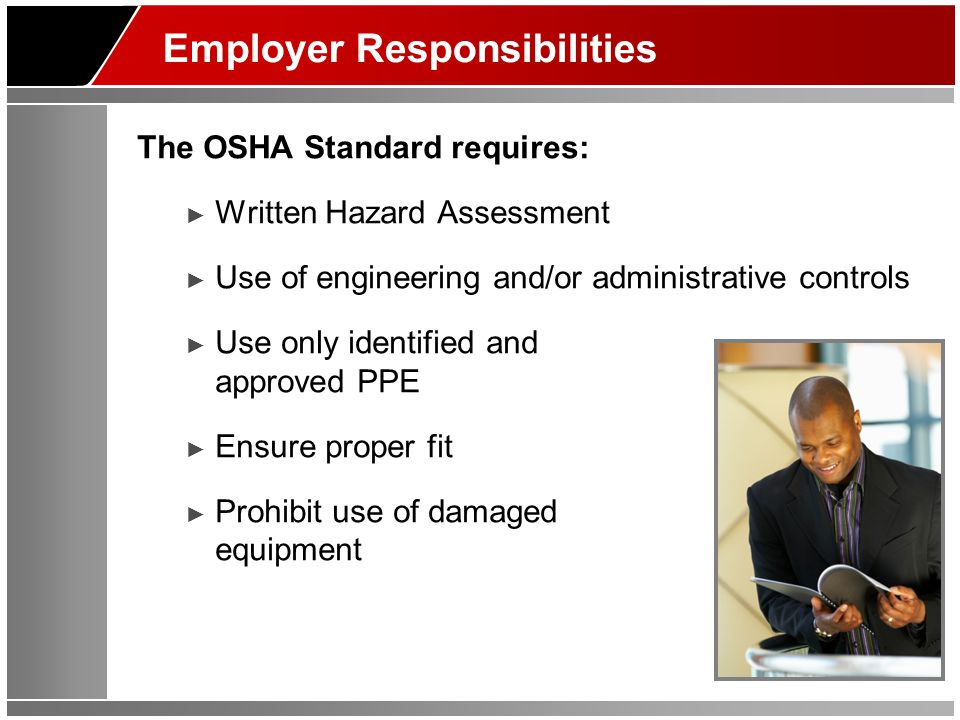 Employer Responsibilities The OSHA Standard requires: Written Hazard Assessment Use of engineering and/or administrative controls Use only identified and approved PPE Ensure proper fit Prohibit use of damaged equipment