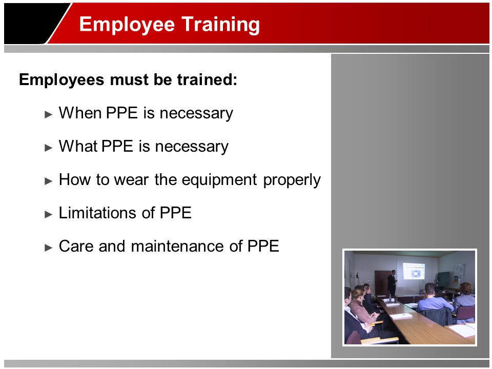 Employee Training Employees must be trained: When PPE is necessary What PPE is necessary How to wear the equipment properly Limitations of PPE Care and maintenance of PPE