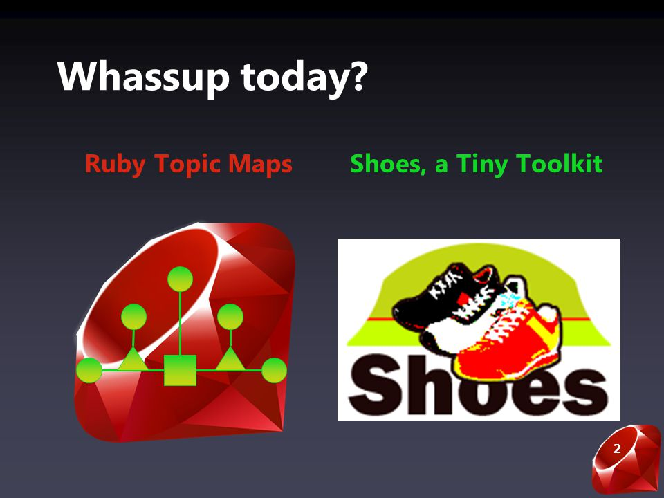 2 Whassup today Ruby Topic MapsShoes, a Tiny Toolkit