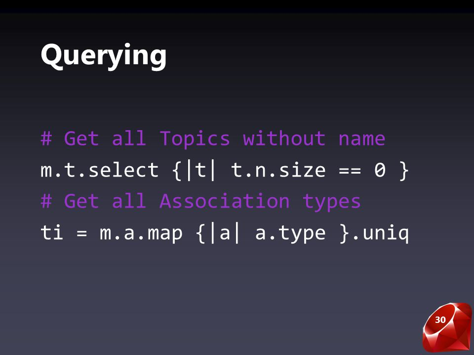 30 Querying # Get all Topics without name m.t.select {|t| t.n.size == 0 } # Get all Association types ti = m.a.map {|a| a.type }.uniq