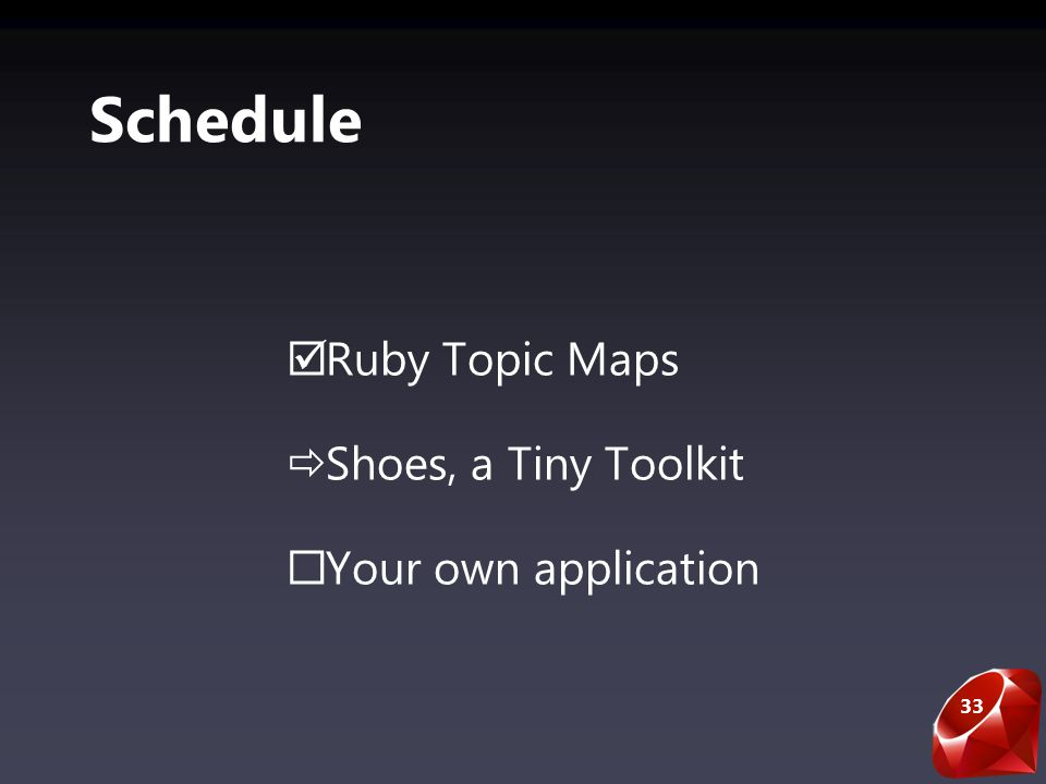 33 Schedule Ruby Topic Maps Shoes, a Tiny Toolkit Your own application