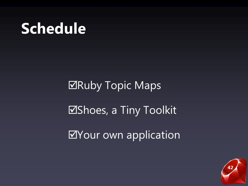 42 Schedule Ruby Topic Maps Shoes, a Tiny Toolkit Your own application