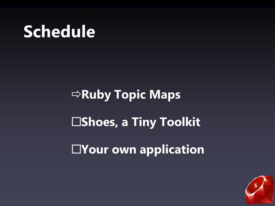 5 Schedule Ruby Topic Maps Shoes, a Tiny Toolkit Your own application