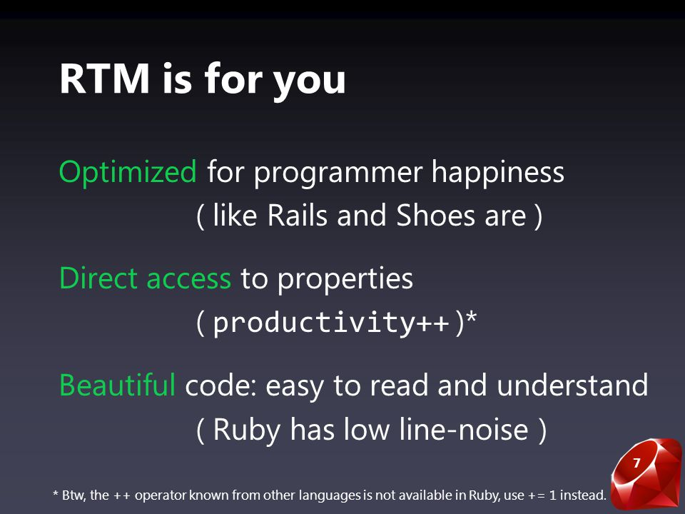 7 RTM is for you Optimized for programmer happiness ( like Rails and Shoes are ) Direct access to properties ( productivity++ )* Beautiful code: easy to read and understand ( Ruby has low line-noise ) * Btw, the ++ operator known from other languages is not available in Ruby, use += 1 instead.