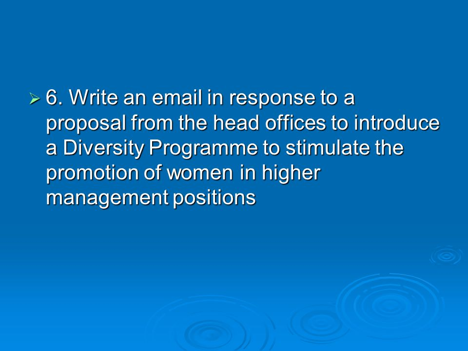 6. Write an email in response to a proposal from the head offices to introduce a Diversity Programme to stimulate the promotion of women in higher man