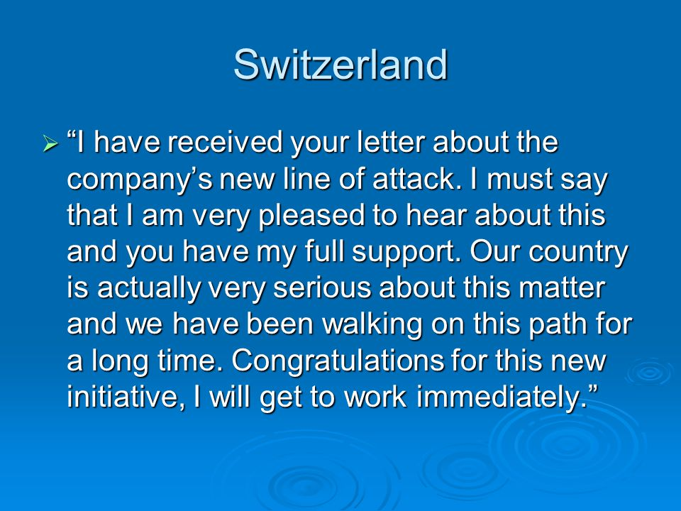 Switzerland I have received your letter about the companys new line of attack. I must say that I am very pleased to hear about this and you have my fu