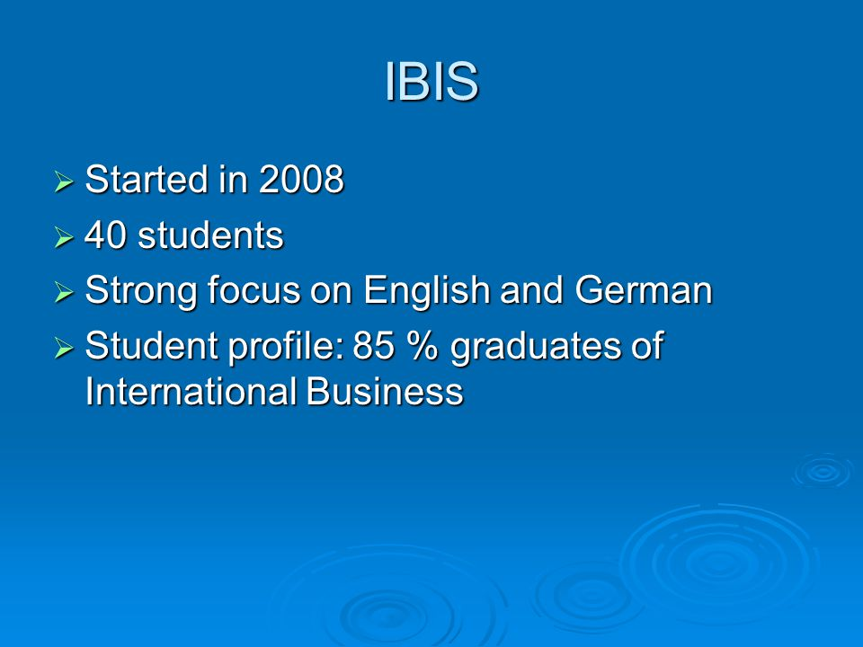 IBIS Started in 2008 Started in 2008 40 students 40 students Strong focus on English and German Strong focus on English and German Student profile: 85 % graduates of International Business Student profile: 85 % graduates of International Business