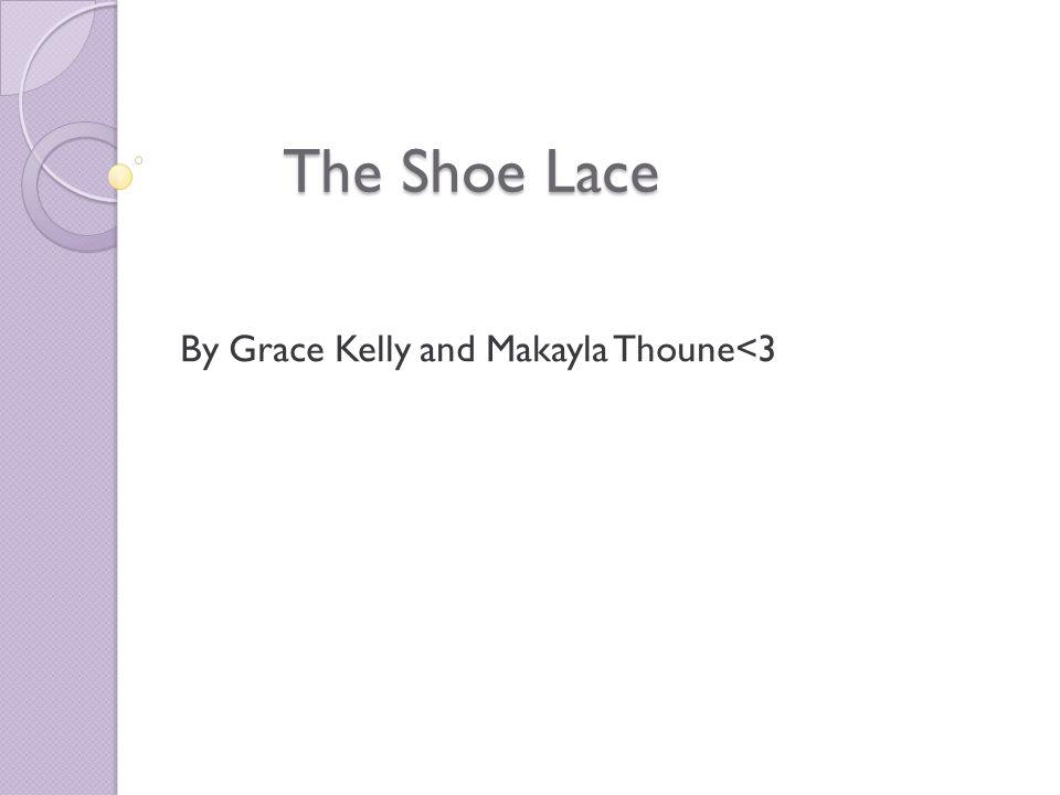The Shoe Lace By Grace Kelly and Makayla Thoune<3