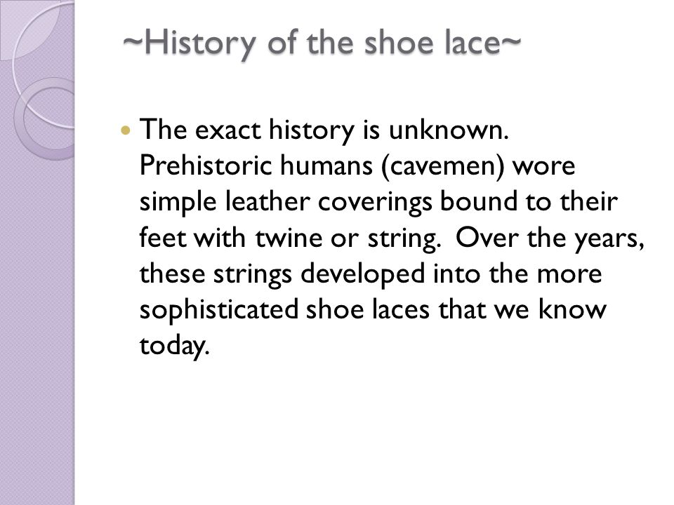 ~History of the shoe lace~ ~History of the shoe lace~ The exact history is unknown.