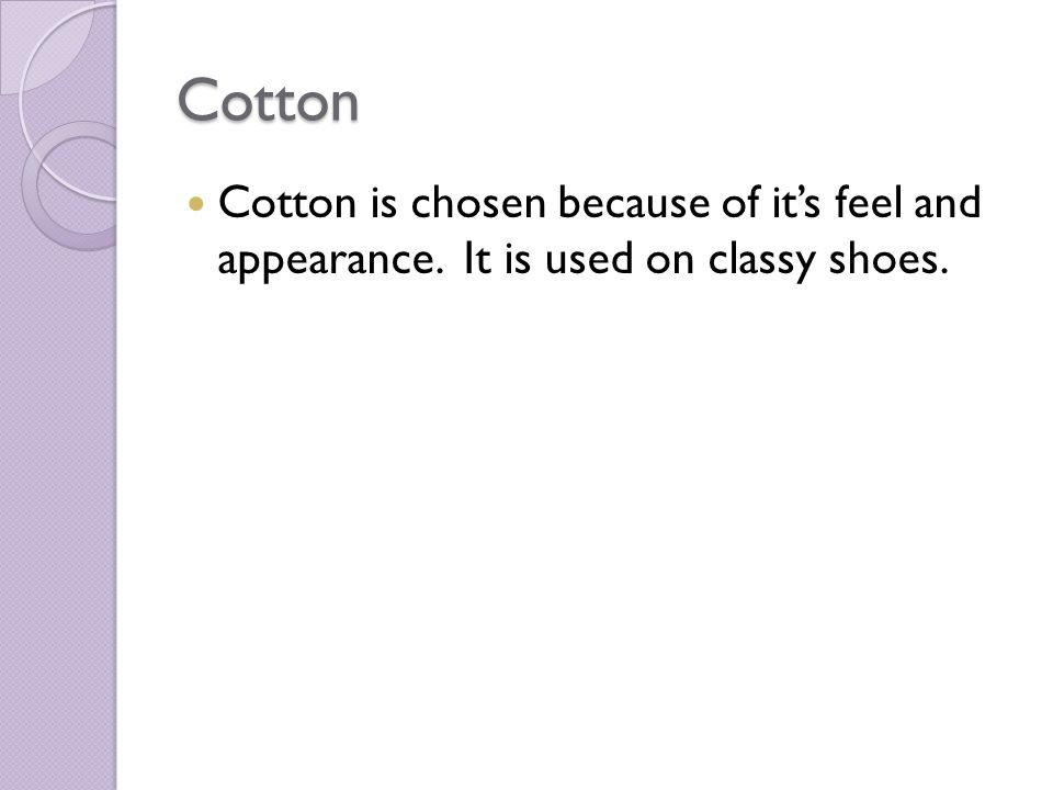 Cotton Cotton is chosen because of its feel and appearance. It is used on classy shoes.
