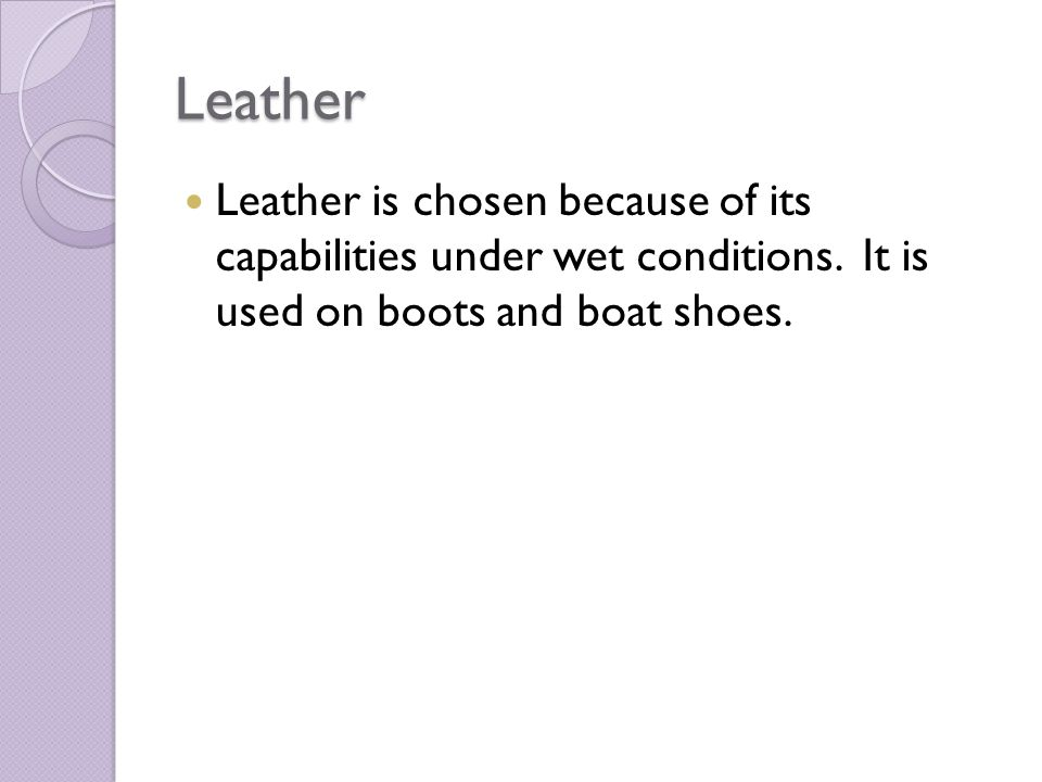 Leather Leather is chosen because of its capabilities under wet conditions.