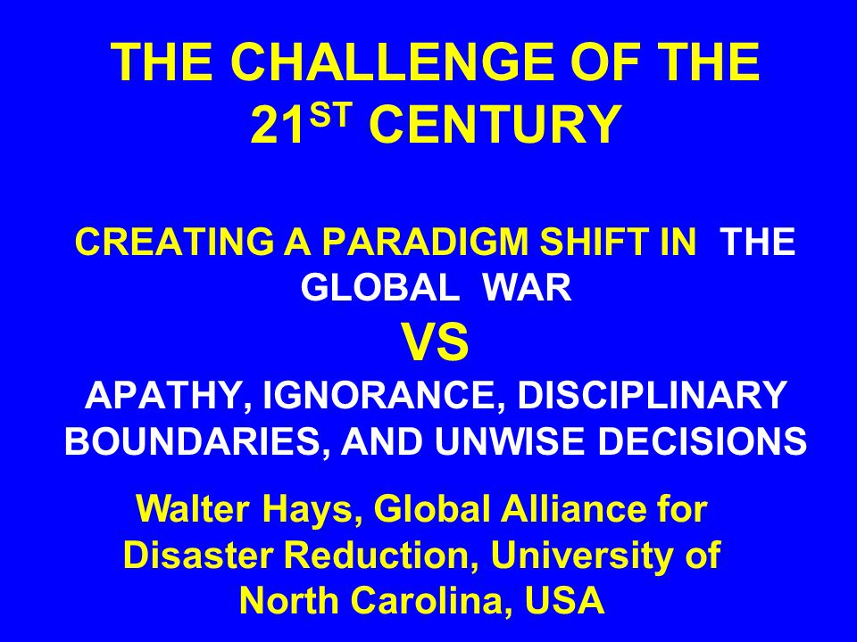 THE CHALLENGE OF THE 21 ST CENTURY CREATING A PARADIGM SHIFT IN THE GLOBAL WAR VS APATHY, IGNORANCE, DISCIPLINARY BOUNDARIES, AND UNWISE DECISIONS Walter Hays, Global Alliance for Disaster Reduction, University of North Carolina, USA