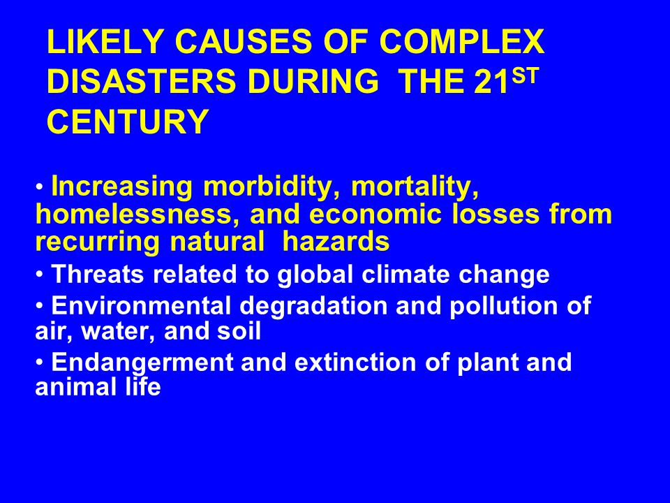 LIKELY CAUSES OF COMPLEX DISASTERS DURING THE 21 ST CENTURY Poverty Chronic hunger Health care needs Increasing risk of pandemic disease Large-scale m