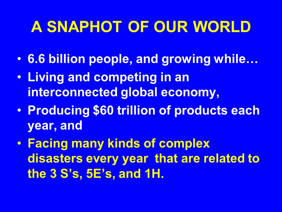 A SNAPHOT OF OUR WORLD 6.6 billion people, and growing while… Living and competing in an interconnected global economy, Producing $60 trillion of products each year, and Facing many kinds of complex disasters every year that are related to the 3 Ss, 5Es, and 1H.