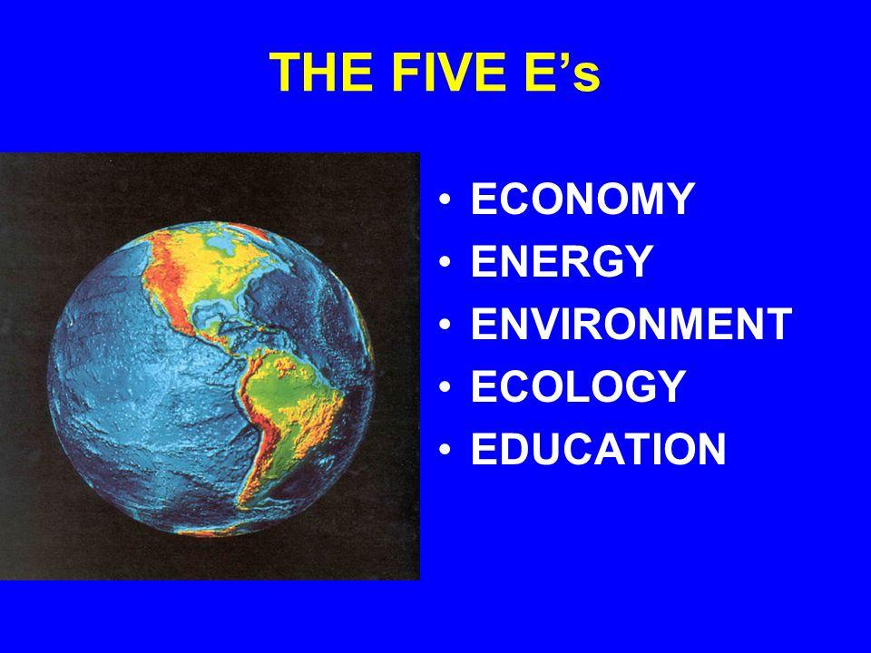 THE FIVE Es ECONOMY ENERGY ENVIRONMENT ECOLOGY EDUCATION
