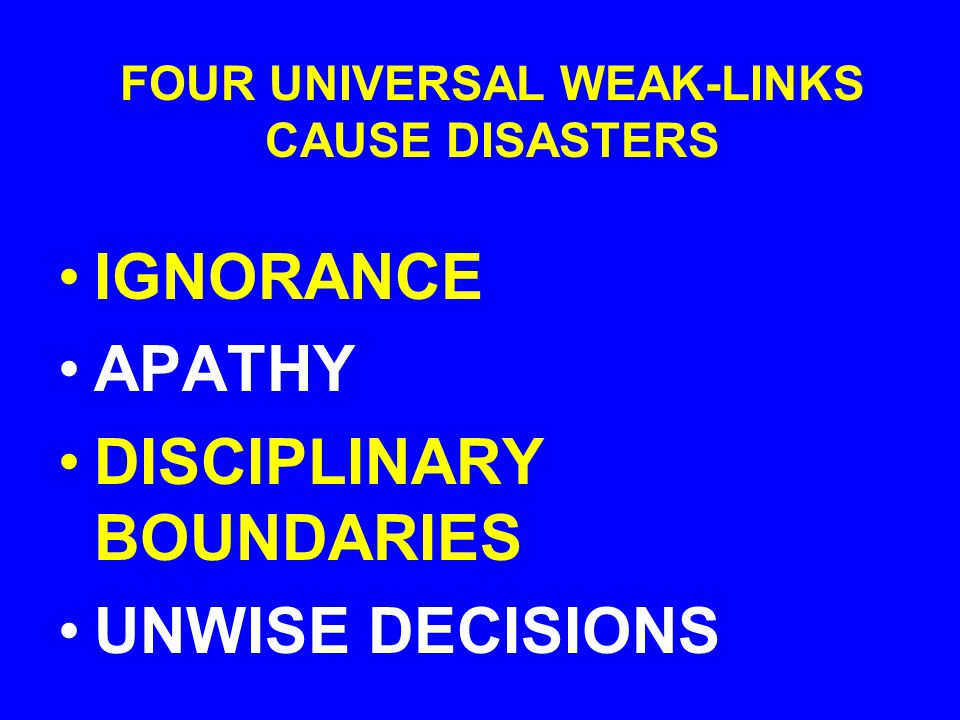 FOUR UNIVERSAL WEAK-LINKS CAUSE DISASTERS IGNORANCE APATHY DISCIPLINARY BOUNDARIES UNWISE DECISIONS