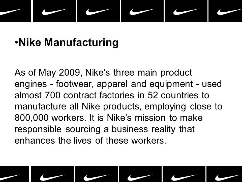 Nike Manufacturing As of May 2009, Nikes three main product engines - footwear, apparel and equipment - used almost 700 contract factories in 52 count