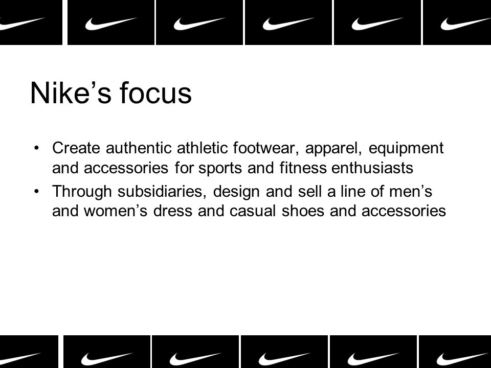 Nikes focus Create authentic athletic footwear, apparel, equipment and accessories for sports and fitness enthusiasts Through subsidiaries, design and