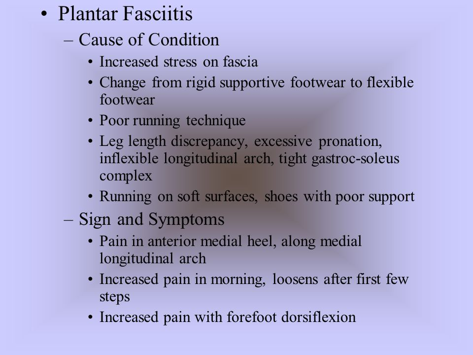Plantar Fasciitis –Cause of Condition Increased stress on fascia Change from rigid supportive footwear to flexible footwear Poor running technique Leg
