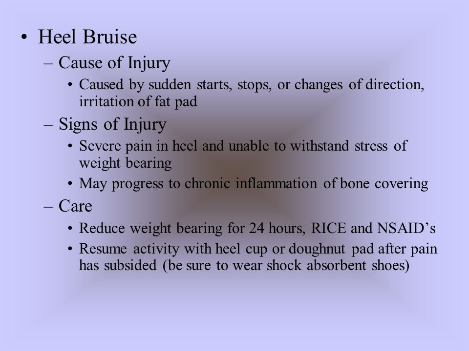 Heel Bruise –Cause of Injury Caused by sudden starts, stops, or changes of direction, irritation of fat pad –Signs of Injury Severe pain in heel and u