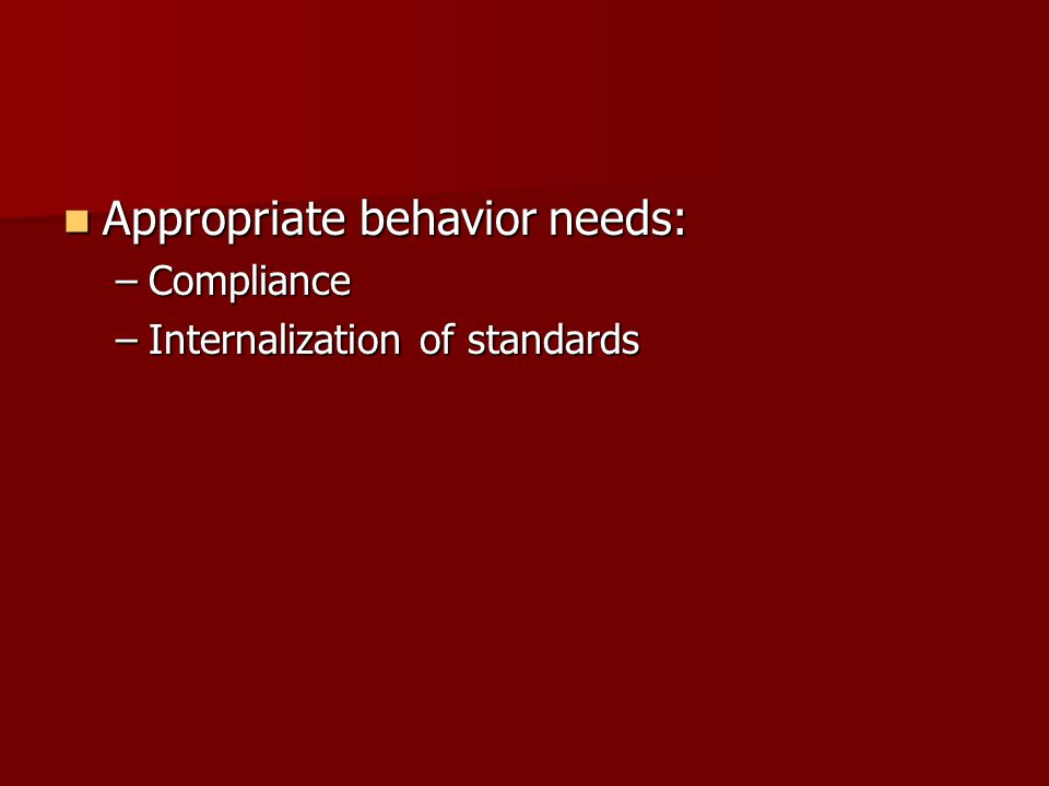 Appropriate behavior needs: Appropriate behavior needs: –Compliance –Internalization of standards