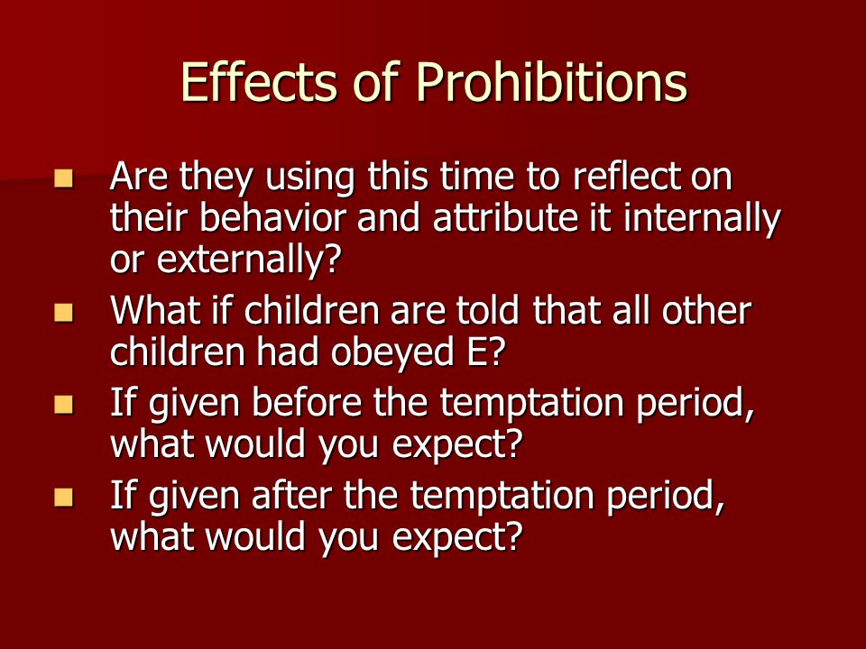 Effects of Prohibitions Are they using this time to reflect on their behavior and attribute it internally or externally.