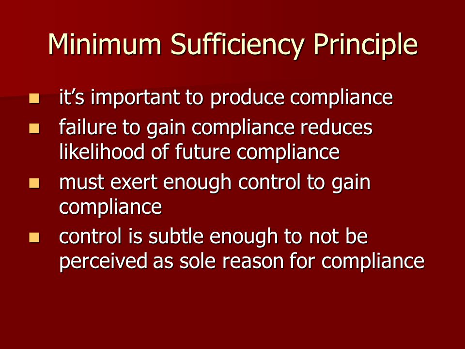 Minimum Sufficiency Principle its important to produce compliance its important to produce compliance failure to gain compliance reduces likelihood of future compliance failure to gain compliance reduces likelihood of future compliance must exert enough control to gain compliance must exert enough control to gain compliance control is subtle enough to not be perceived as sole reason for compliance control is subtle enough to not be perceived as sole reason for compliance