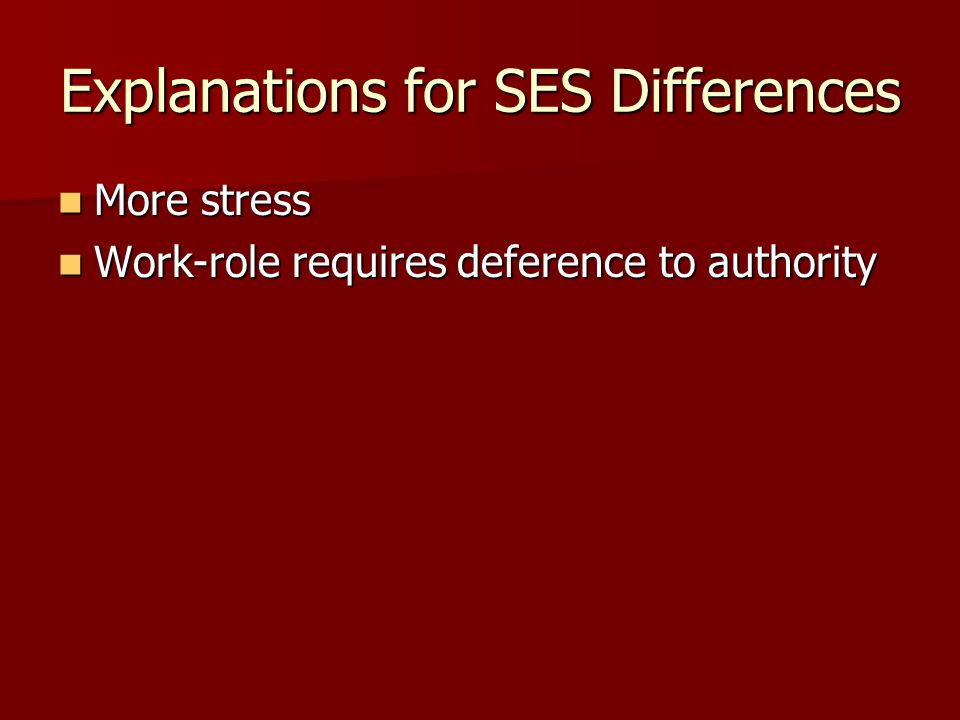 Explanations for SES Differences More stress More stress Work-role requires deference to authority Work-role requires deference to authority