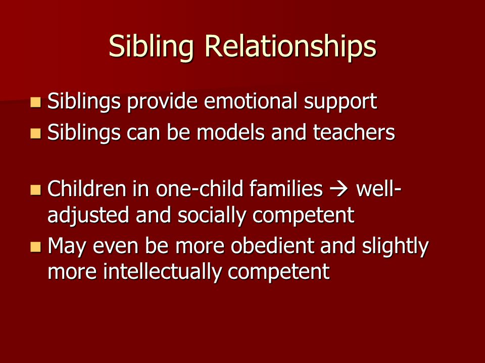 Sibling Relationships Siblings provide emotional support Siblings provide emotional support Siblings can be models and teachers Siblings can be models and teachers Children in one-child families well- adjusted and socially competent Children in one-child families well- adjusted and socially competent May even be more obedient and slightly more intellectually competent May even be more obedient and slightly more intellectually competent