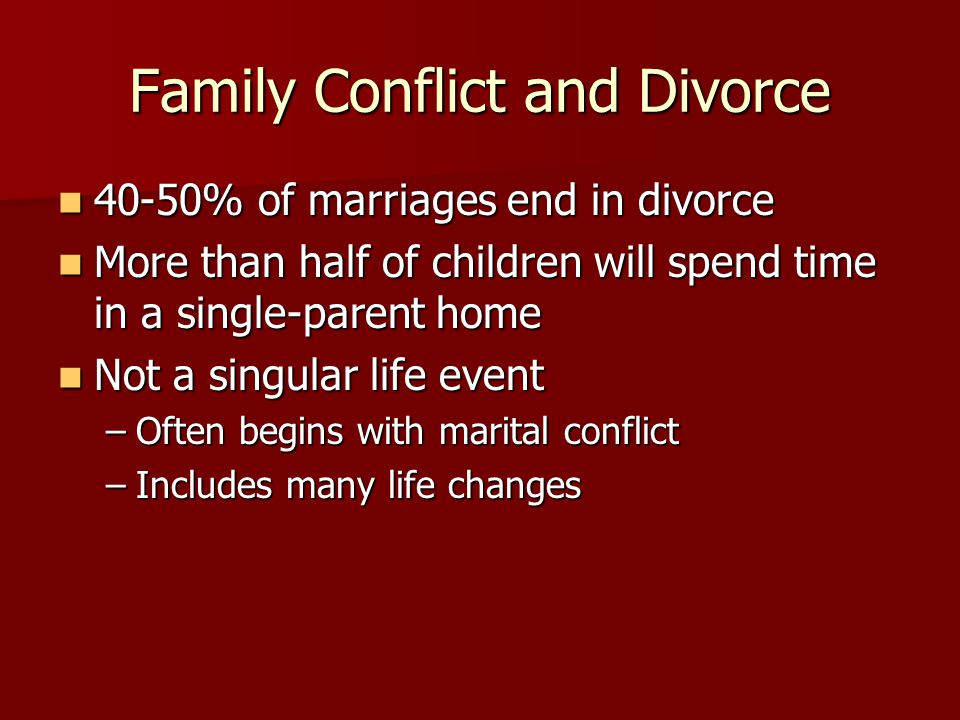 Family Conflict and Divorce 40-50% of marriages end in divorce 40-50% of marriages end in divorce More than half of children will spend time in a single-parent home More than half of children will spend time in a single-parent home Not a singular life event Not a singular life event –Often begins with marital conflict –Includes many life changes