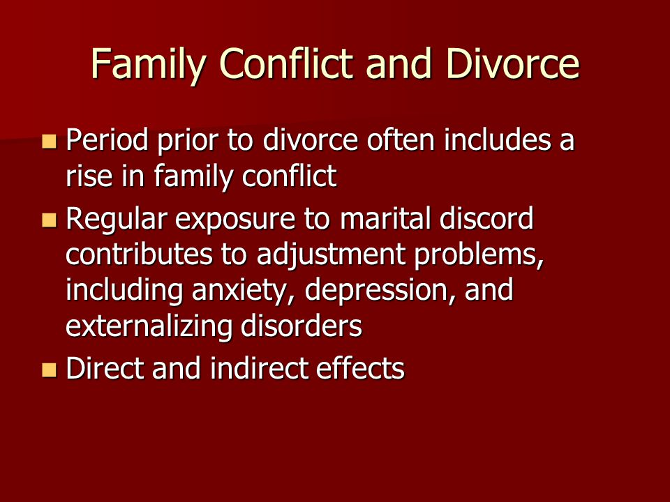 Family Conflict and Divorce Period prior to divorce often includes a rise in family conflict Period prior to divorce often includes a rise in family conflict Regular exposure to marital discord contributes to adjustment problems, including anxiety, depression, and externalizing disorders Regular exposure to marital discord contributes to adjustment problems, including anxiety, depression, and externalizing disorders Direct and indirect effects Direct and indirect effects
